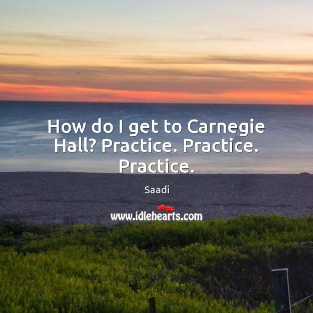 How do I get to Carnegie Hall? Practice. Practice. Practice. Saadi Picture Quote