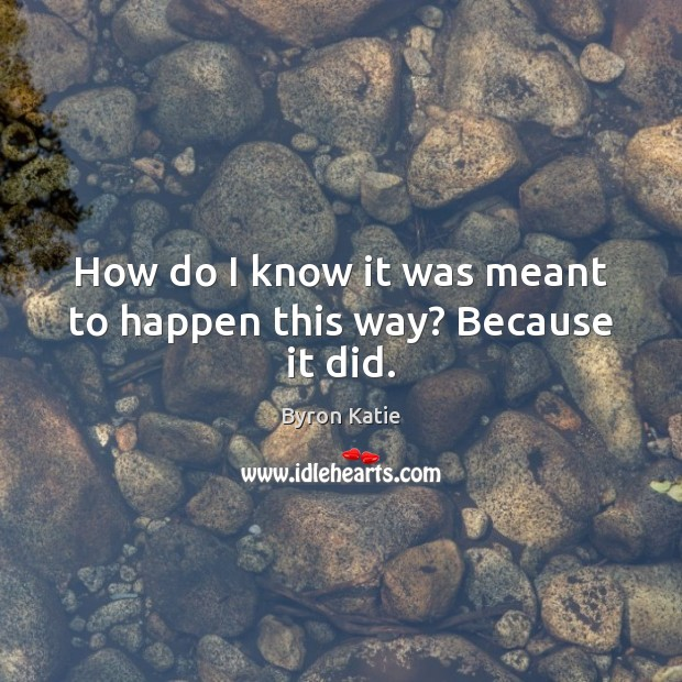 How do I know it was meant to happen this way? Because it did. Byron Katie Picture Quote