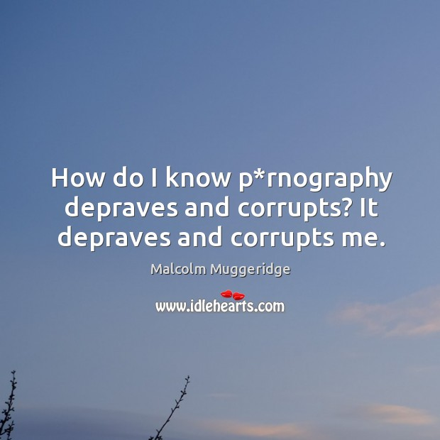 How do I know p*rnography depraves and corrupts? it depraves and corrupts me. Image