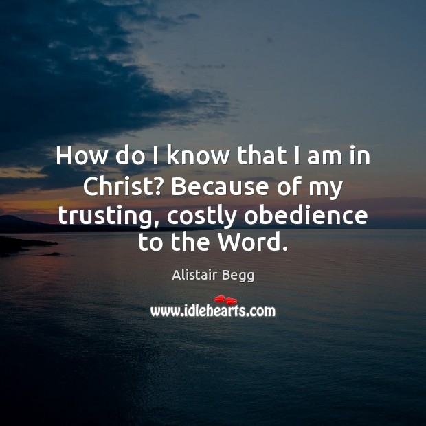 How do I know that I am in Christ? Because of my trusting, costly obedience to the Word. Image