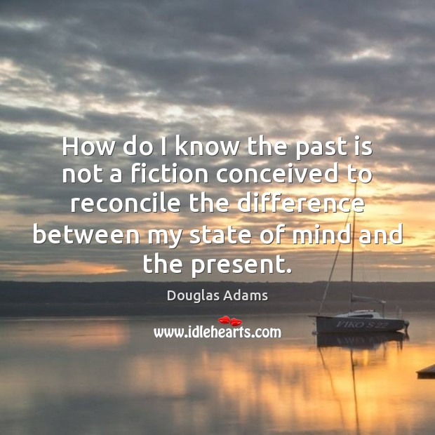 How do I know the past is not a fiction conceived to Douglas Adams Picture Quote