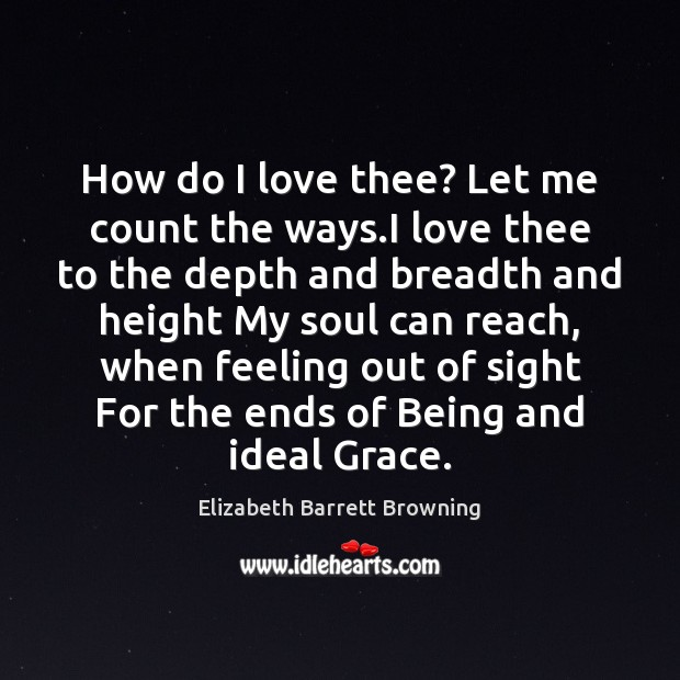 a review of elizabeth brownings how do i love the let me count the ways Let me count the ways i love thee to the depth and breadth and height my soul can reach, when feeling out of sight for the ends of being and ideal grace i love thee to the level of everyday's most quiet need, by sun and candlelight.