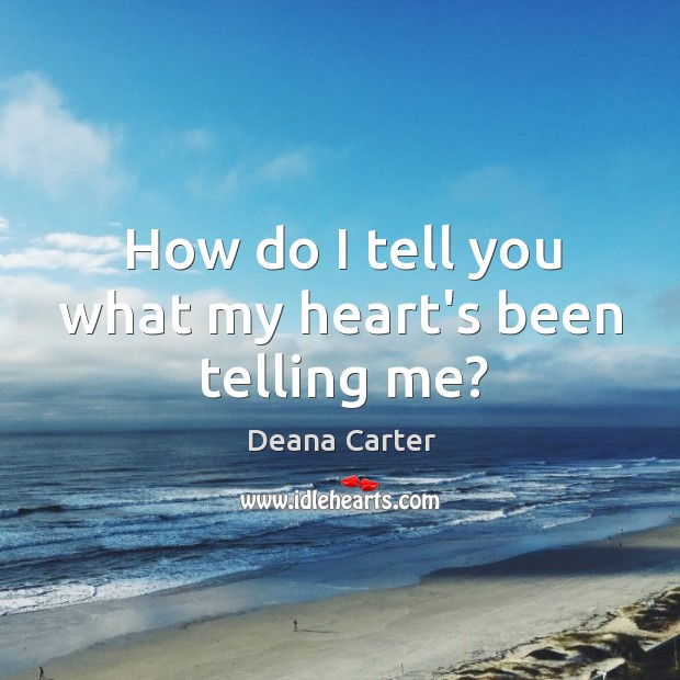 How do I tell you what my heart's been telling me? Image