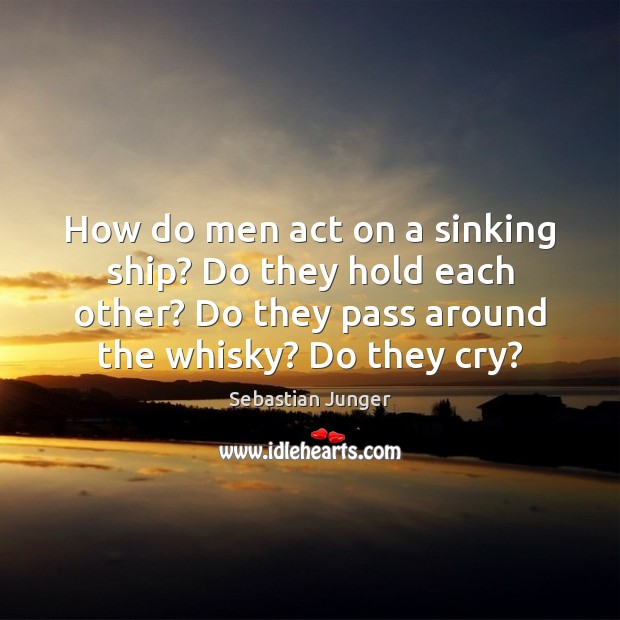 How do men act on a sinking ship? Do they hold each Sebastian Junger Picture Quote