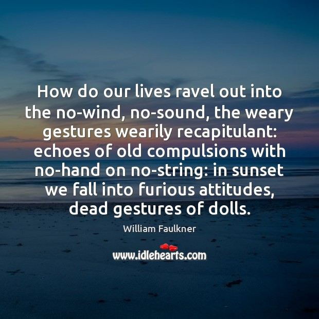 How do our lives ravel out into the no-wind, no-sound, the weary Image