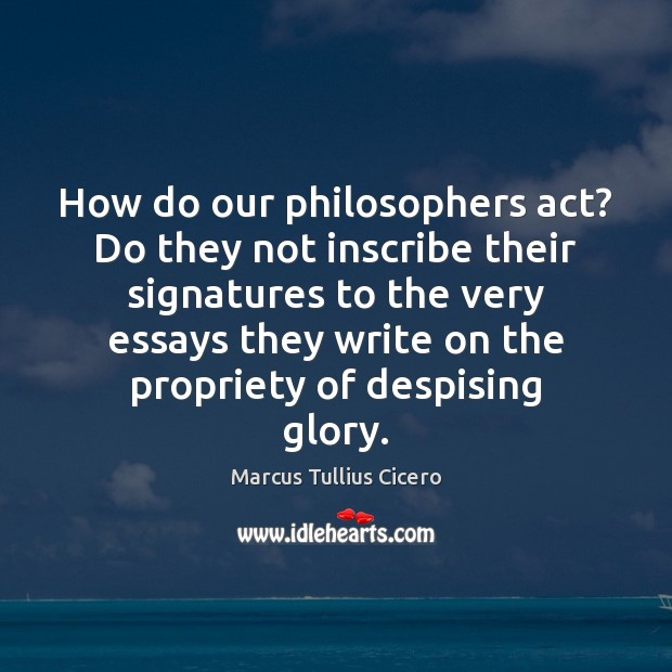 How do our philosophers act? Do they not inscribe their signatures to Image