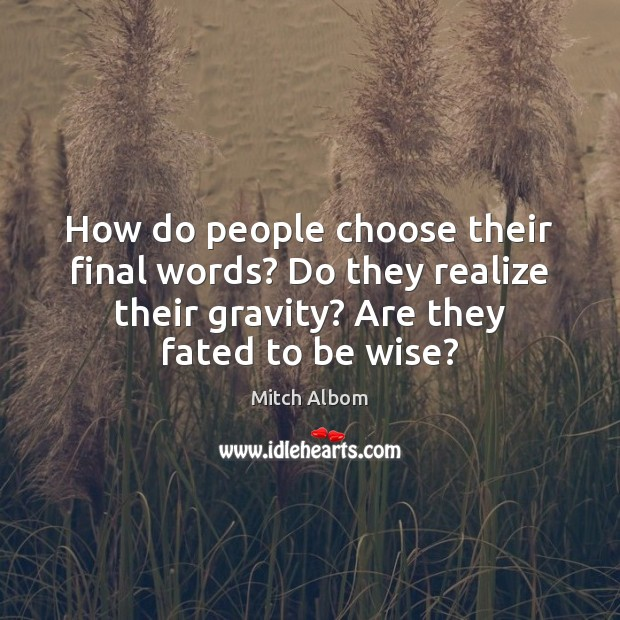 How do people choose their final words? Do they realize their gravity? Image