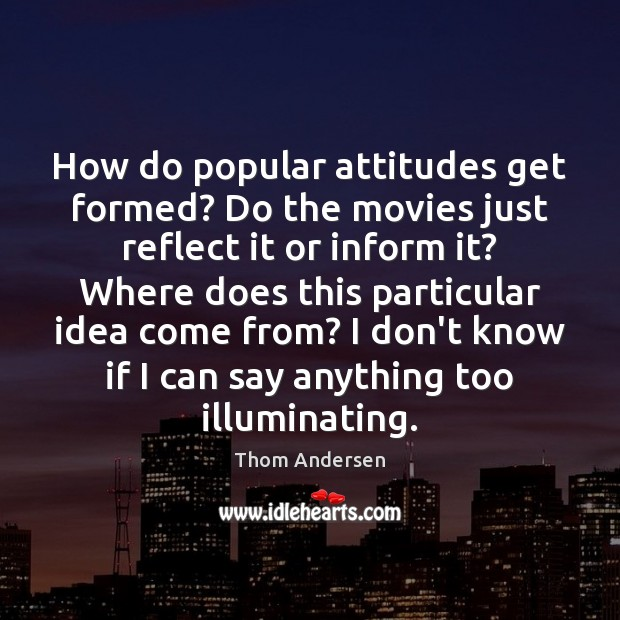 How do popular attitudes get formed? Do the movies just reflect it Thom Andersen Picture Quote