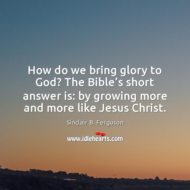 How do we bring glory to God? The Bible's short answer Sinclair B. Ferguson Picture Quote