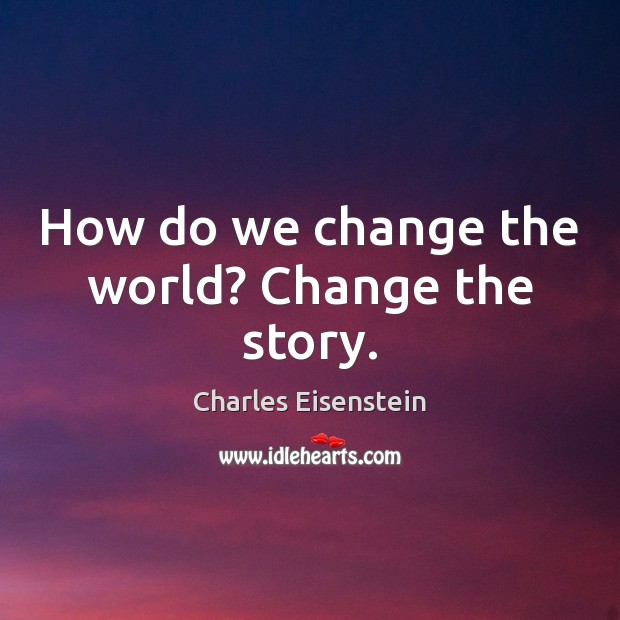 Image, How do we change the world? Change the story.