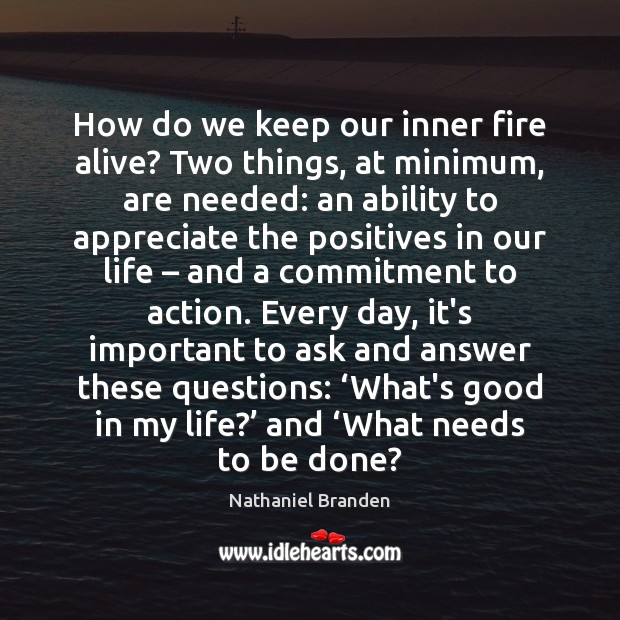 How do we keep our inner fire alive? Two things, at minimum, Nathaniel Branden Picture Quote