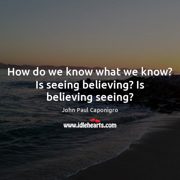 How do we know what we know? Is seeing believing? Is believing seeing? Image