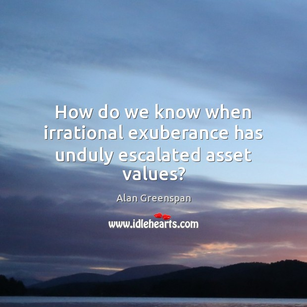 How do we know when irrational exuberance has unduly escalated asset values? Image