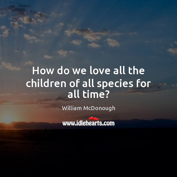How do we love all the children of all species for all time? Image