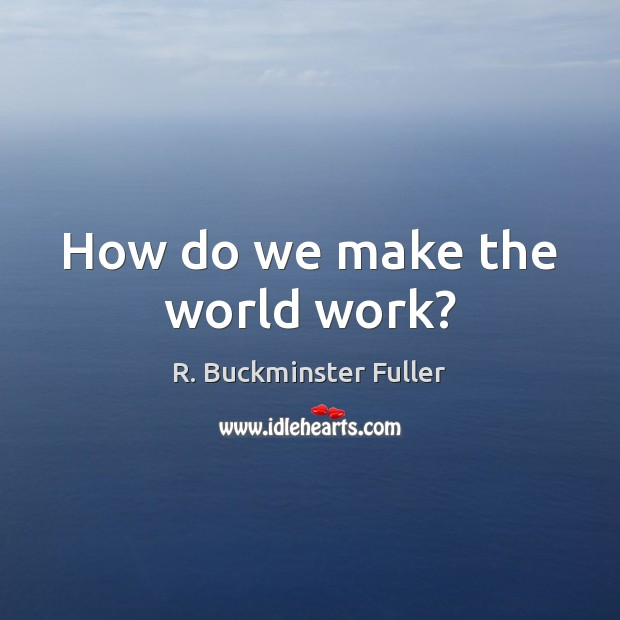 How do we make the world work? R. Buckminster Fuller Picture Quote