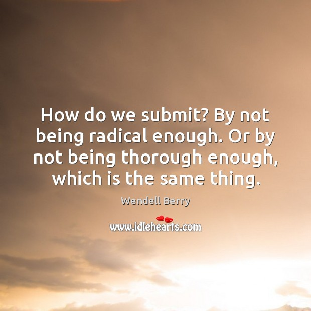 How do we submit? By not being radical enough. Or by not Image
