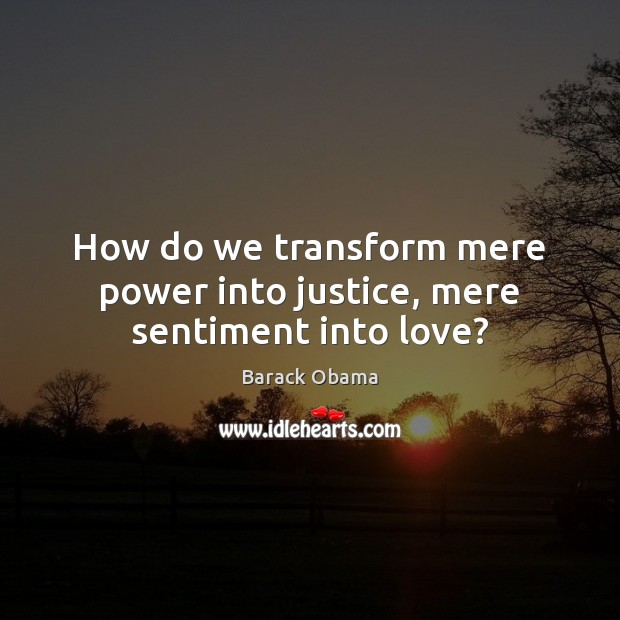 How do we transform mere power into justice, mere sentiment into love? Image