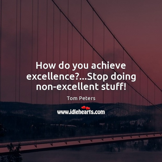 How do you achieve excellence?…Stop doing non-excellent stuff! Tom Peters Picture Quote