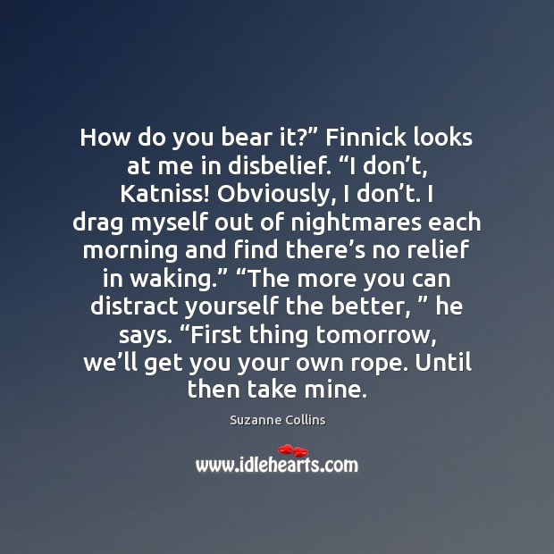 """Image, How do you bear it?"""" Finnick looks at me in disbelief. """"I"""