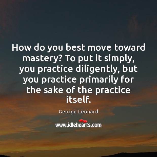 How do you best move toward mastery? To put it simply, you Practice Quotes Image