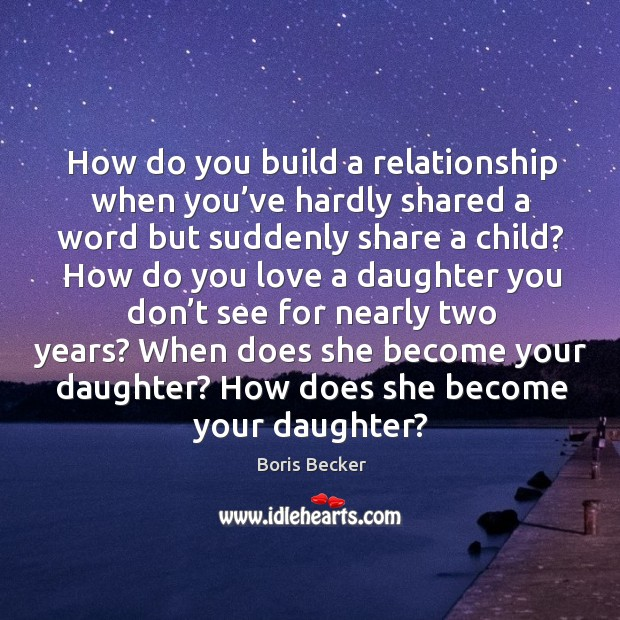 How do you build a relationship when you've hardly shared a word but suddenly share a child? Boris Becker Picture Quote