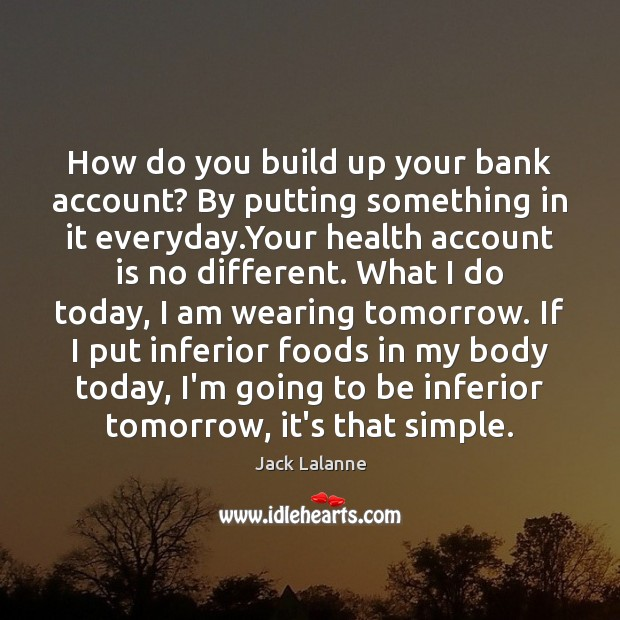 How do you build up your bank account? By putting something in Jack Lalanne Picture Quote