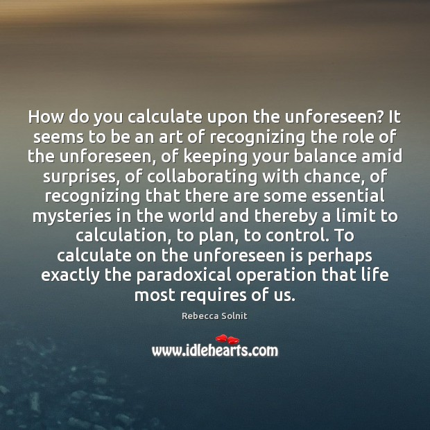 How do you calculate upon the unforeseen? It seems to be an Rebecca Solnit Picture Quote