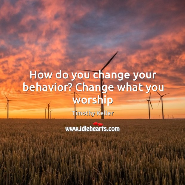 Image, How do you change your behavior? Change what you worship