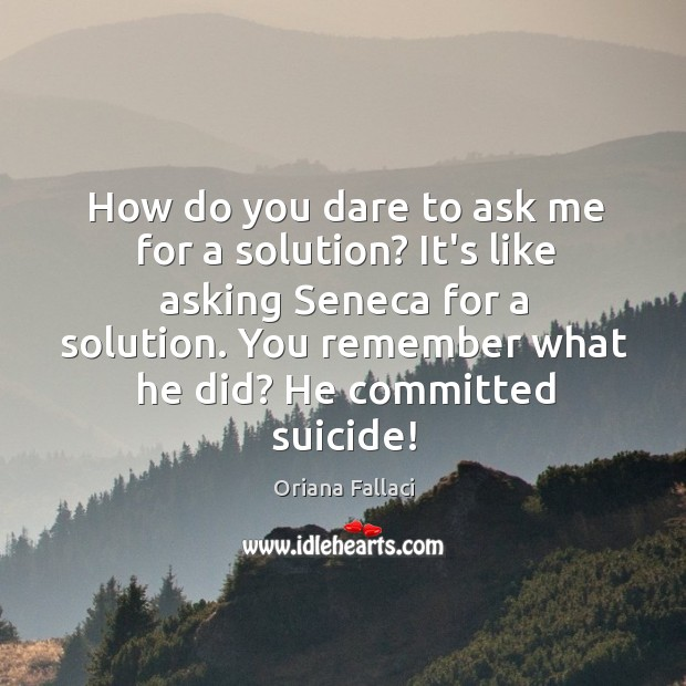 How do you dare to ask me for a solution? It's like Oriana Fallaci Picture Quote