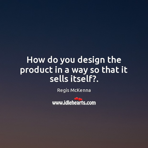 How do you design the product in a way so that it sells itself?. Image