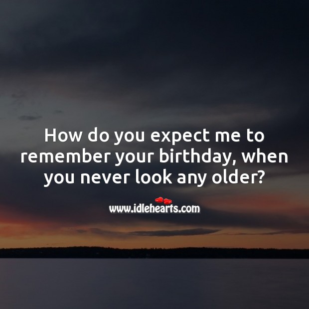 How do you expect me to remember your birthday, when you never look any older? Expect Quotes Image