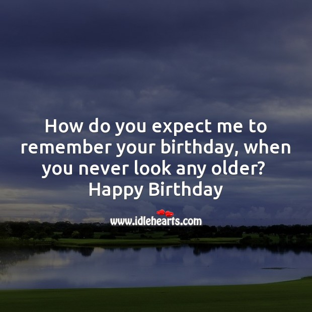 Image, How do you expect me to remember your birthday, when you never look any older.