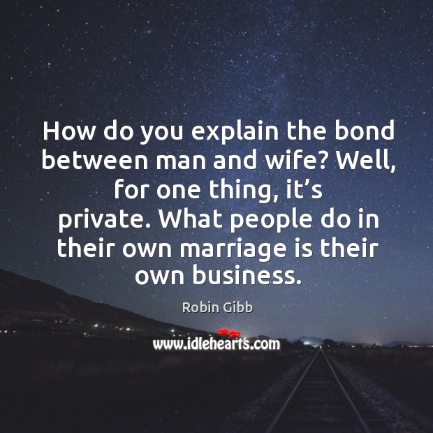 How do you explain the bond between man and wife? well, for one thing, it's private. Robin Gibb Picture Quote