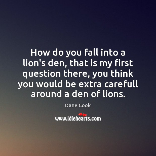 How do you fall into a lion's den, that is my first Dane Cook Picture Quote