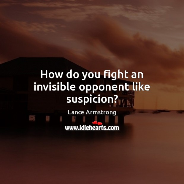 How do you fight an invisible opponent like suspicion? Lance Armstrong Picture Quote