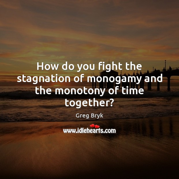 How do you fight the stagnation of monogamy and the monotony of time together? Time Together Quotes Image
