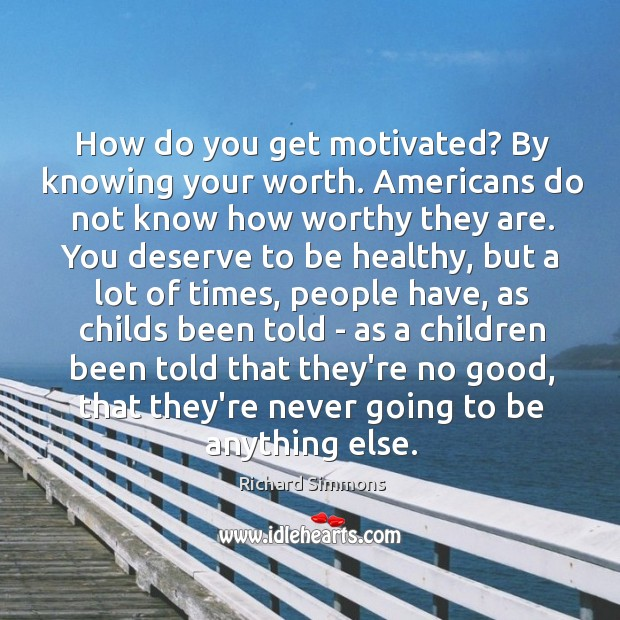 Image, How do you get motivated? By knowing your worth. Americans do not
