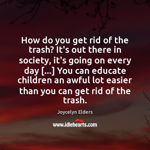 How do you get rid of the trash? It's out there in Joycelyn Elders Picture Quote