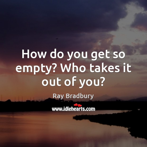 How do you get so empty? Who takes it out of you? Image