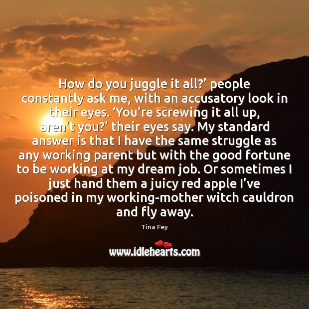 How do you juggle it all?' people constantly ask me, with an Image