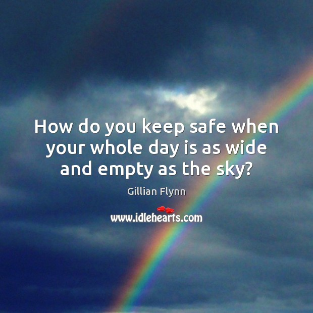 How do you keep safe when your whole day is as wide and empty as the sky? Gillian Flynn Picture Quote