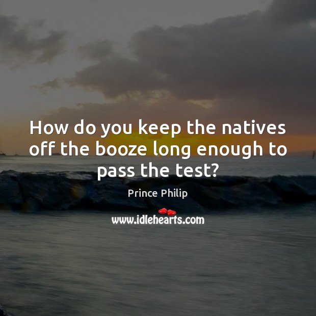 How do you keep the natives off the booze long enough to pass the test? Prince Philip Picture Quote