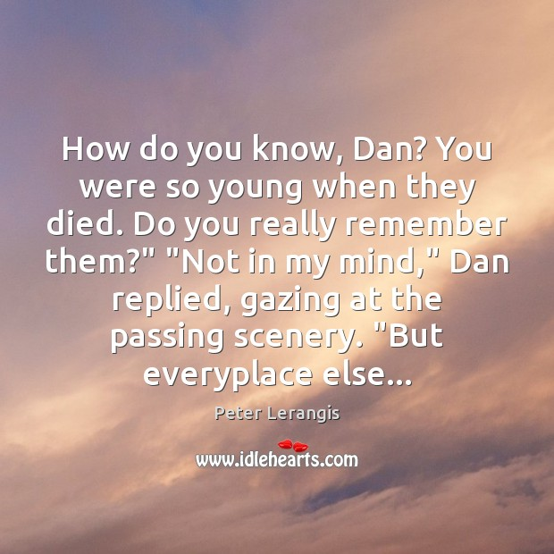 Image, How do you know, Dan? You were so young when they died.