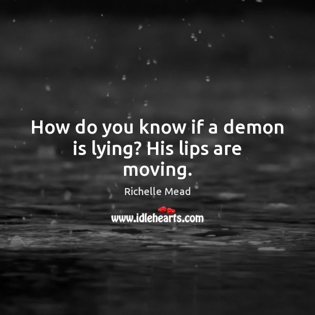 How do you know if a demon is lying? His lips are moving. Richelle Mead Picture Quote
