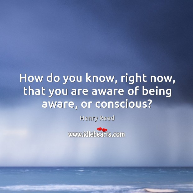 How do you know, right now, that you are aware of being aware, or conscious? Henry Reed Picture Quote