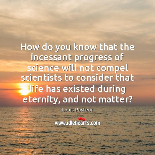 Louis Pasteur Picture Quote image saying: How do you know that the incessant progress of science will not