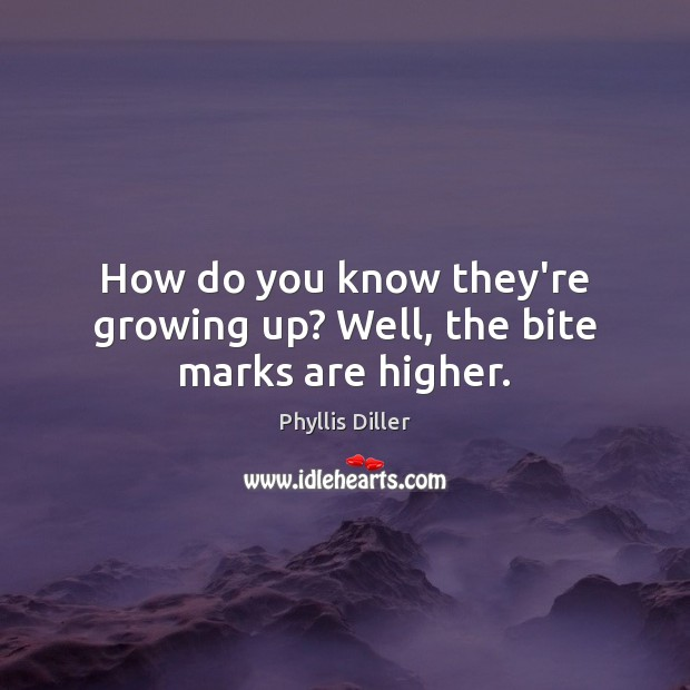 How do you know they're growing up? Well, the bite marks are higher. Phyllis Diller Picture Quote