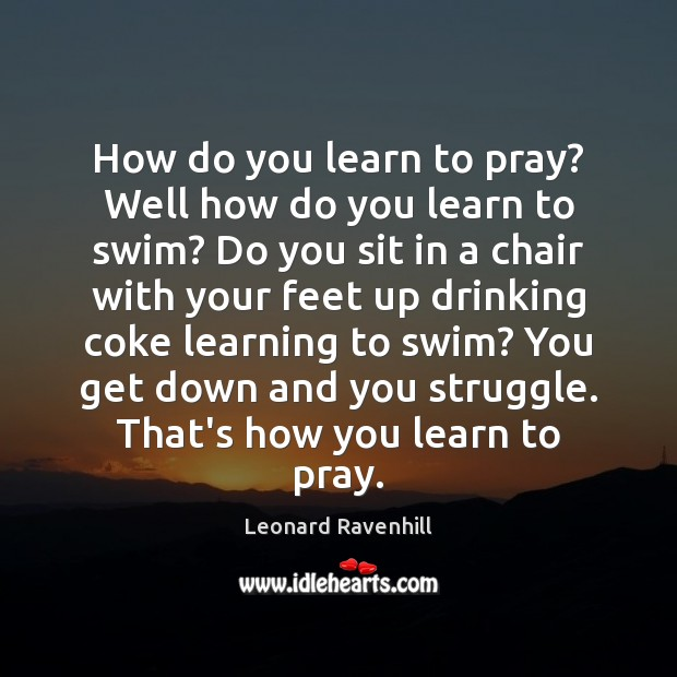 How do you learn to pray? Well how do you learn to Leonard Ravenhill Picture Quote