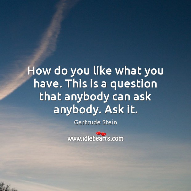 Image, How do you like what you have. This is a question that anybody can ask anybody. Ask it.