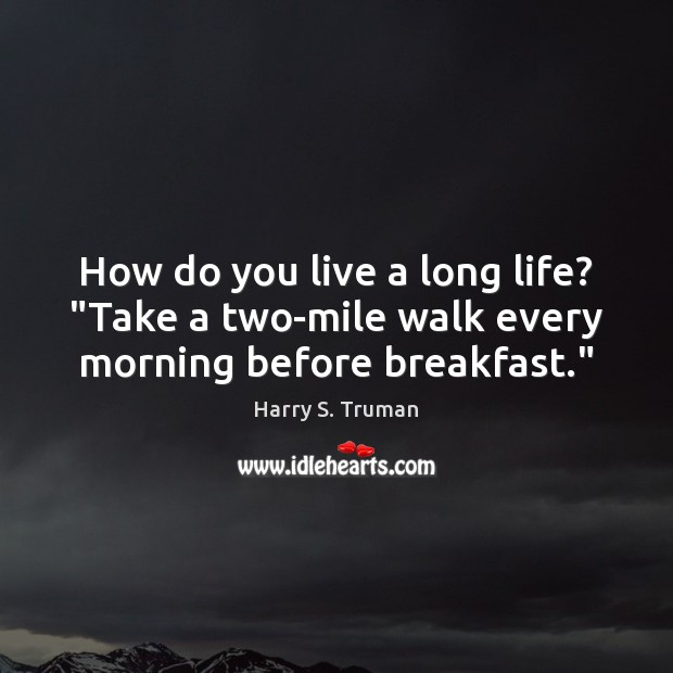 """How do you live a long life? """"Take a two-mile walk every morning before breakfast."""" Harry S. Truman Picture Quote"""